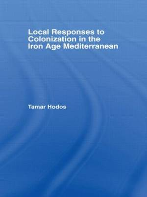 Local Responses to Colonization in the Iron Age Mediterranean by Tamar Hodos