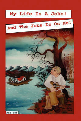 My Life Is a Joke and the Joke Is on Me! Have a Laugh at My Life and Feel Better about Yours. by Rob Bob image