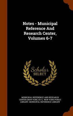 Notes - Municipal Reference and Research Center, Volumes 6-7 by N. Y.