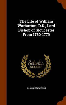 The Life of William Warburton, D.D., Lord Bishop of Gloucester from 1760-1779 by J S 1804-1884 Watson image