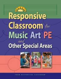 Responsive Classroom for Music, Art, Pe, and Other Special Areas by Responsive Classroom