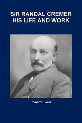 Sir Randal Cremer His Life and Work by Howard Evans image