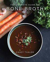 The Ultimate Guide to Bone Broth by Casey Thaler