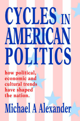 Cycles in American Politics: How Political, Economic and Cultural Trends Have Shaped the Nation. by Michael A Alexander (Clinical Professor and Chief, Department of Rehabilitation Medicine, Jefferson Medical College of Thomas Jefferson University, Af