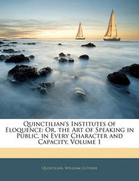 Quinctilian's Institutes of Eloquence: Or, the Art of Speaking in Public, in Every Character and Capacity, Volume 1 by Quintilian