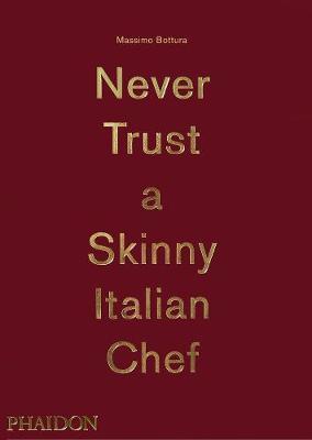 Massimo Bottura: Never Trust A Skinny Italian Chef by Massimo Bottura