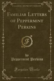 Familiar Letters of Peppermint Perkins (Classic Reprint) by Peppermint Perkins
