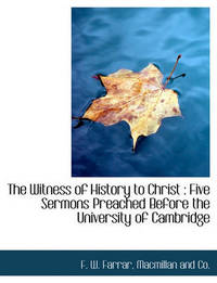 The Witness of History to Christ by F W Farrar