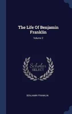 The Life of Benjamin Franklin; Volume 2 by Benjamin Franklin