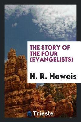 The Story of the Four (Evangelists) by H.R. Haweis