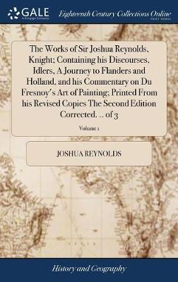 The Works of Sir Joshua Reynolds, Knight; Containing His Discourses, Idlers, a Journey to Flanders and Holland, and His Commentary on Du Fresnoy's Art of Painting; Printed from His Revised Copies the Second Edition Corrected. .. of 3; Volume 1 by Joshua Reynolds
