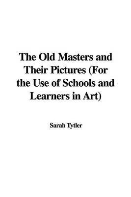 The Old Masters and Their Pictures (for the Use of Schools and Learners in Art) by Sarah Tytler image