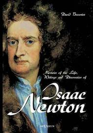 Memoirs of the Life, Writings and Discoveries of Sir Isaac Newton by David Brewster