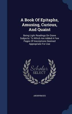 A Book of Epitaphs, Amusing, Curious, and Quaint by * Anonymous