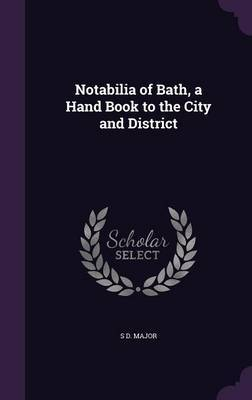 Notabilia of Bath, a Hand Book to the City and District by S D Major