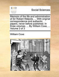 Memoirs of the Life and Administration of Sir Robert Walpole, ... with Original Correspondence and Authentic Papers, Never Before Published. in Three Volumes. ... by William Coxe, ... Volume 3 of 3 by William Coxe