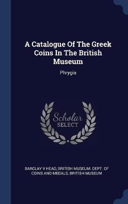 A Catalogue of the Greek Coins in the British Museum by Barclay V Head