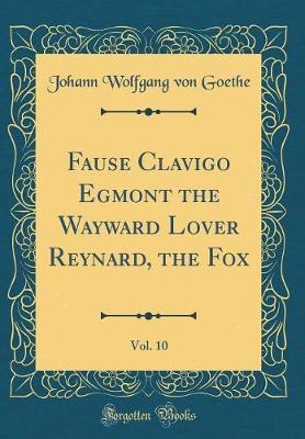 Fause Clavigo Egmont the Wayward Lover Reynard, the Fox, Vol. 10 (Classic Reprint) by Johann Wolfgang von Goethe image