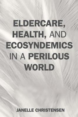 Eldercare, Health, and Ecosyndemics in a Perilous World by Janelle Christensen
