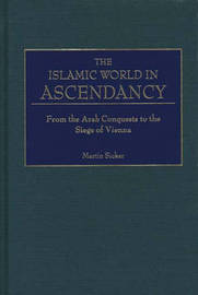 The Islamic World in Ascendancy by Martin Sicker