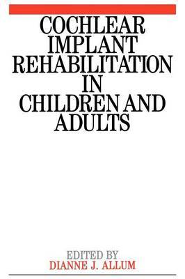 Cochlear Implant Rehabilitation in Children and Adults by Dianne Allum