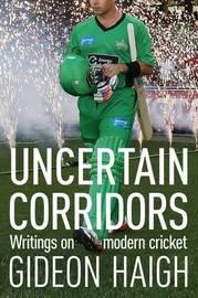 Uncertain Corridors: Writings On Modern Cricket by Gideon Haigh