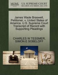 James Wade Braswell, Petitioner, V. United States of America. U.S. Supreme Court Transcript of Record with Supporting Pleadings by Charles W Tessmer