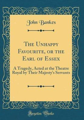The Unhappy Favourite, or the Earl of Essex by John Bankes image