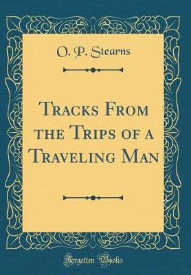 Tracks from the Trips of a Traveling Man (Classic Reprint) by O P Stearns image