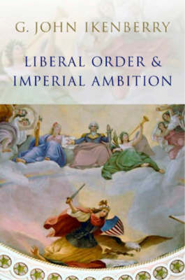 Liberal Order and Imperial Ambition by G.John Ikenberry