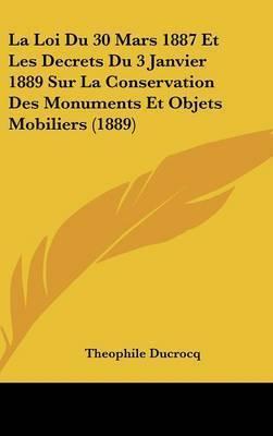 La Loi Du 30 Mars 1887 Et Les Decrets Du 3 Janvier 1889 Sur La Conservation Des Monuments Et Objets Mobiliers (1889) by Theophile Ducrocq