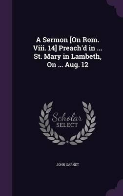 A Sermon [On ROM. VIII. 14] Preach'd in ... St. Mary in Lambeth, on ... Aug. 12 by John Garnet