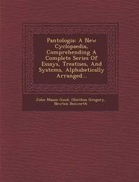 Pantologia: A New Cyclopaedia, Comprehending a Complete Series of Essays, Treatises, and Systems, Alphabetically Arranged... by John Mason Good