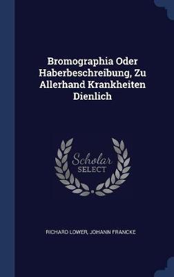 Bromographia Oder Haberbeschreibung, Zu Allerhand Krankheiten Dienlich by Richard Lower