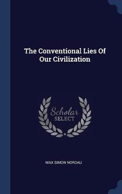The Conventional Lies of Our Civilization by Max Simon Nordau