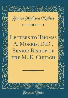 Letters to Thomas A. Morris, D.D., Senior Bishop of the M. E. Church (Classic Reprint) by James Madison Mathes
