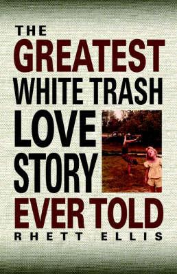 The Greatest White Trash Love Story Ever Told by Rhett Ellis image