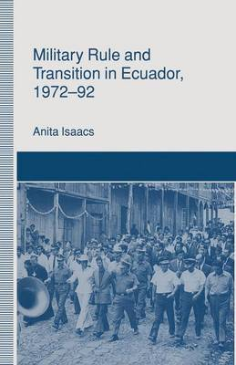 Military Rule and Transition in Ecuador, 1972-92 by Anita Isaacs
