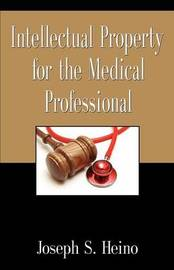 Intellectual Property for the Medical Professional by Joseph S. Heino