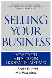 Selling Your Business: How to Sell a Business in Good and Bad Times by J Scott Hunter