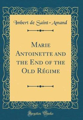 Marie Antoinette and the End of the Old Regime (Classic Reprint) by Imbert De Saint Amand