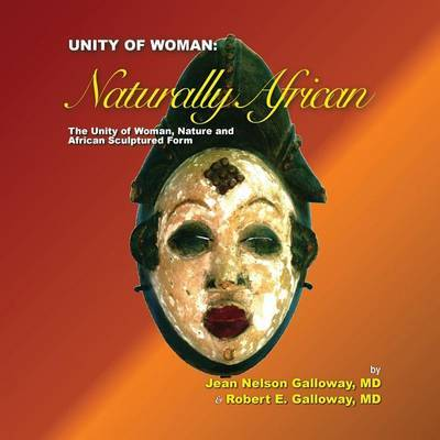 Unity of Woman: Naturally African by Robert E Galloway MD