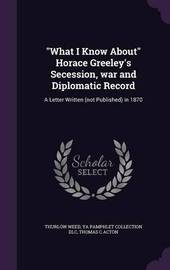What I Know about Horace Greeley's Secession, War and Diplomatic Record by Thurlow Weed