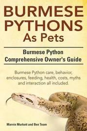 Burmese Python as Pets. Burmese Python Comprehensive Owner's Guide. Burmese Python Care, Behavior, Enclosures, Feeding, Health, Costs, Myths and Inter by Marvin Murkett