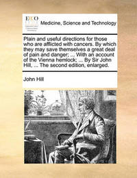 Plain and Useful Directions for Those Who Are Afflicted with Cancers. by Which They May Save Themselves a Great Deal of Pain and Danger; ... with an Account of the Vienna Hemlock; ... by Sir John Hill, ... the Second Edition, Enlarged by John Hill
