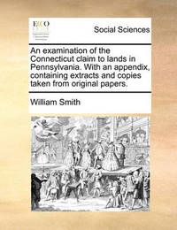 An Examination of the Connecticut Claim to Lands in Pennsylvania. with an Appendix, Containing Extracts and Copies Taken from Original Papers by William Smith