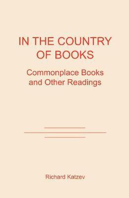 In the Country of Books: Commonplace Books and Other Readings by Richard D. Katzev