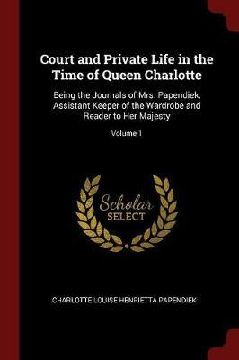 Court and Private Life in the Time of Queen Charlotte by Charlotte Louise Henrietta Papendiek image