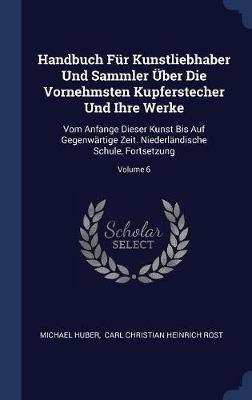 Handbuch F�r Kunstliebhaber Und Sammler �ber Die Vornehmsten Kupferstecher Und Ihre Werke by Michael Huber
