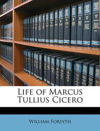 Life of Marcus Tullius Cicero by William Forsyth